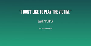 quote-Barry-Pepper-i-dont-like-to-play-the-victim-205717.png