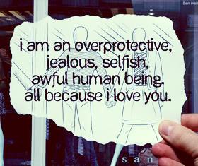 Am An Overprotective, Jealous, Selfish, Awful Human Being, All ...