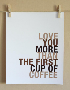 Love You More Than The First Cup Of Coffee ~ Love Quote