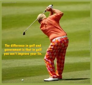 The difference in golf and government is that in golf you can't ...