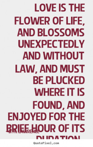 Love is the flower of life, and blossoms unexpectedly and without law ...