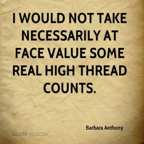 ... would not take necessarily at face value some real high thread counts