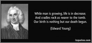 ... to the tomb. Our birth is nothing but our death begun. - Edward Young