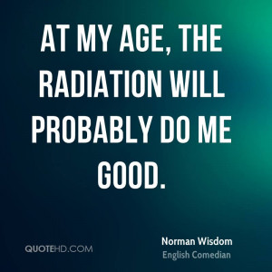 At my age, the radiation will probably do me good.