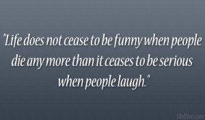 Life does not cease to be funny when people die any more than it ...