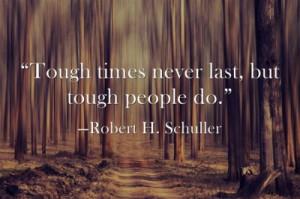 "Tough times never last, but tough people do.""—Robert H. Schuller ..."