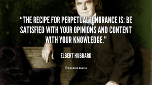 The recipe for perpetual ignorance is: Be satisfied with your opinions ...