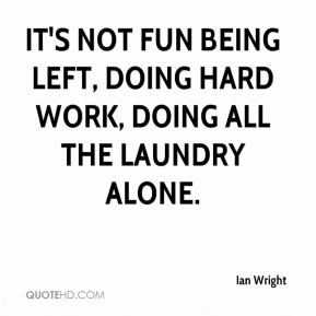 It's not fun being left, doing hard work, doing all the laundry alone.