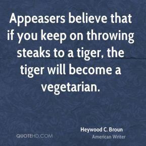 Appeasers believe that if you keep on throwing steaks to a tiger, the ...