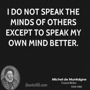 do not speak the minds of others except to speak my own mind better.