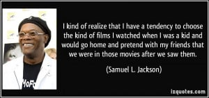 ... that we were in those movies after we saw them. - Samuel L. Jackson