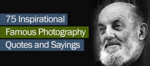 75 Inspirational Famous Photography Quotes and Sayings