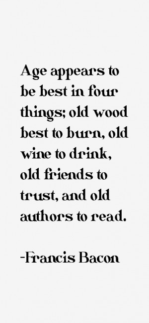 Age appears to be best in four things; old wood best to burn, old wine ...