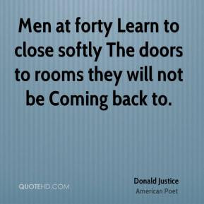 Donald Justice - Men at forty Learn to close softly The doors to rooms ...