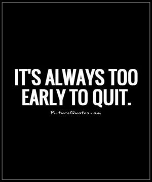 It's always too early to quit Picture Quote #1
