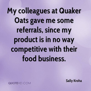 My colleagues at Quaker Oats gave me some referrals, since my product ...