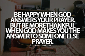 ... answers your prayer but be more thankful when god makes you the answer