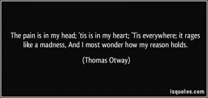 The pain is in my head; 'tis is in my heart; 'Tis everywhere; it rages ...
