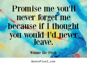 ... ll never forget me because if I thought you would I'd never leave