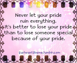 ... To Lose Your Pride Than To Lose Someone Special Because Of Your Pride