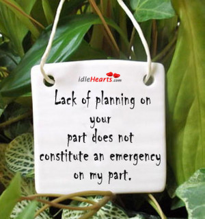 ... of planning on your part does not constitute an emergency on my part