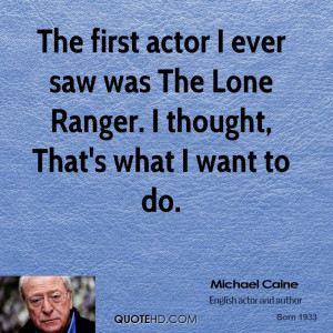 michael-caine-actor-quote-the-first-actor-i-ever-saw-was-the-lone.jpg