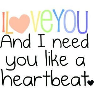 love you and i need you like a heartbeat. quote by marisa please use