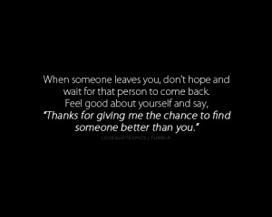 someone leaves you, don't hope and wait for that person to come back ...