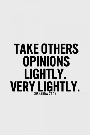 Take others opinions lightly.