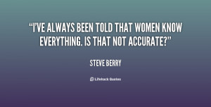 ve always been told that women know everything. Is that not accurate ...