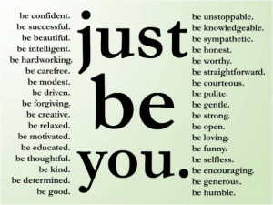 Simple yet powerful words of wisdom: Just be you. And here's a few ...