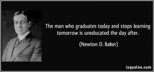 The man who graduates today and stops learning tomorrow is uneducated ...