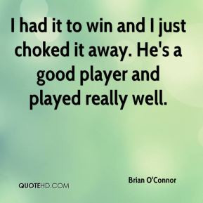 Brian O'Connor - I had it to win and I just choked it away. He's a ...
