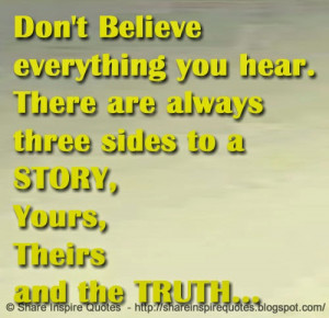 Don't Believe everything you hear. There are always three sides to a ...