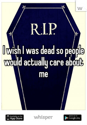 wish I was dead so people would actually care about me