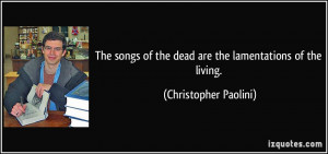 The songs of the dead are the lamentations of the living ...