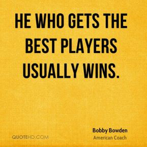 Bobby Bowden - He who gets the best players usually wins.