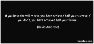 If you have the will to win, you have achieved half your success; if ...
