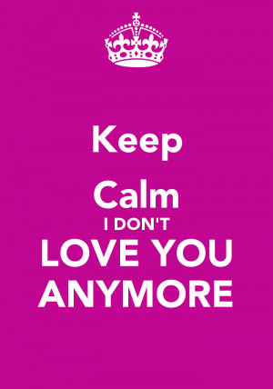 Keep Calm I DONT LOVE YOU ANYMORE