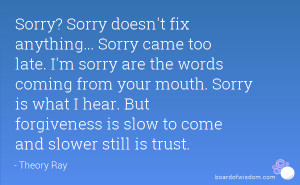 Sorry? Sorry doesn't fix anything... Sorry came too late. I'm sorry ...