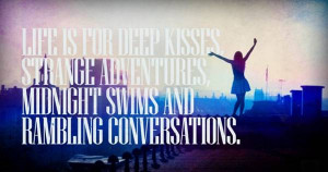 Life is for deep kisses strange adventures and midnight swims and ...