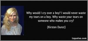 Why would I cry over a boy? I would never waste my tears on a boy. Why ...