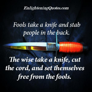 Fools take a knife & stab people in the back