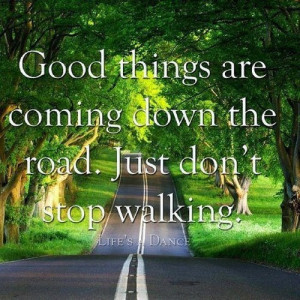 Good things are coming down the road. Just don't stop walking.