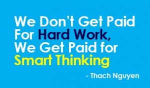 We Don't Get Paid For Hard Work, We Get Paid for Smart Thinking!