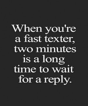 ... 're A Fast Texter Two Minutes Is A Long Time To Wait (Mobile Quotes