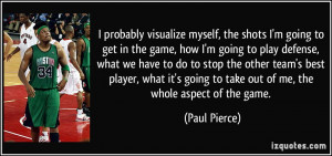 probably visualize myself, the shots I'm going to get in the game ...
