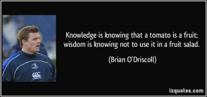 ... wisdom is knowing not to use it in a fruit salad. - Brian O'Driscoll