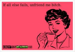 If all else fails, unfriend me bitch.