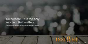 Be present – it is the only moment that matters. - Dan Millman ...